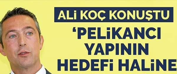 Fenerbahçe Başkanı Ali Koç: Pelikancı yapının bile hedefi haline gelebiliyorsak…