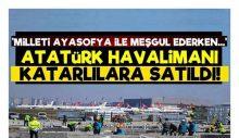 """""""Milleti Ayasofya ile meşgul ederken Atatürk Havalimanı Katarlılara satıldı"""""""