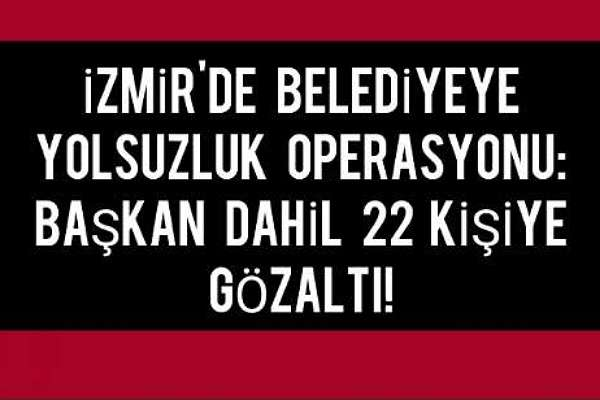 İzmir'de belediyeye yolsuzluk operasyonu: Belediye Başkanı dahil 22 gözaltı